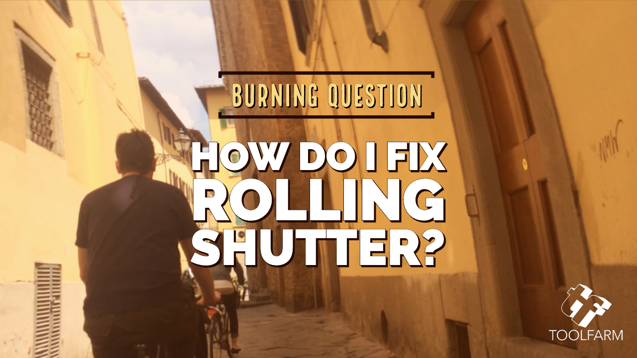 Burning Question How do I fix Rolling Shutter?