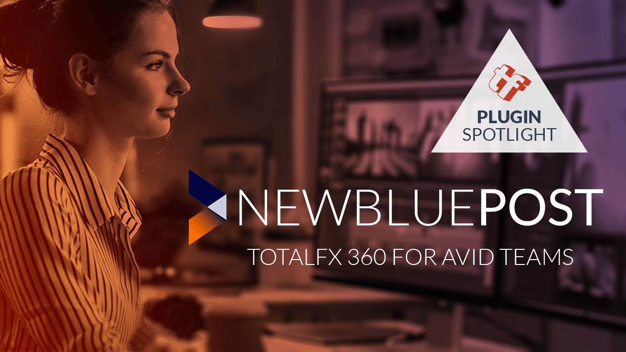 Product Spotlight: NewBlue TotalFX 360 for Avid Teams